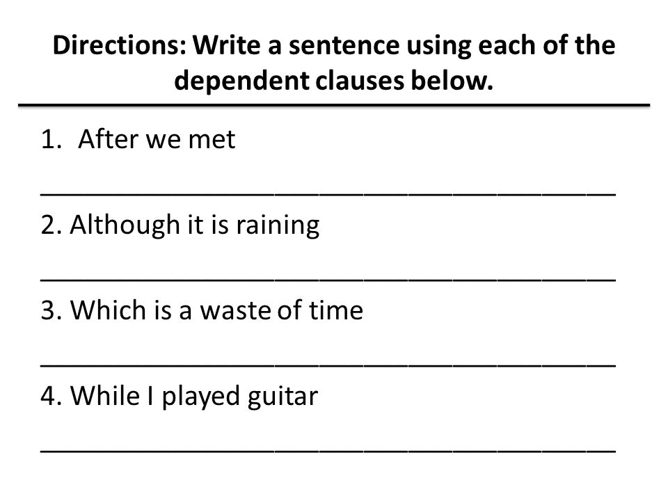 Directions: Write a sentence using each of the dependent clauses below.