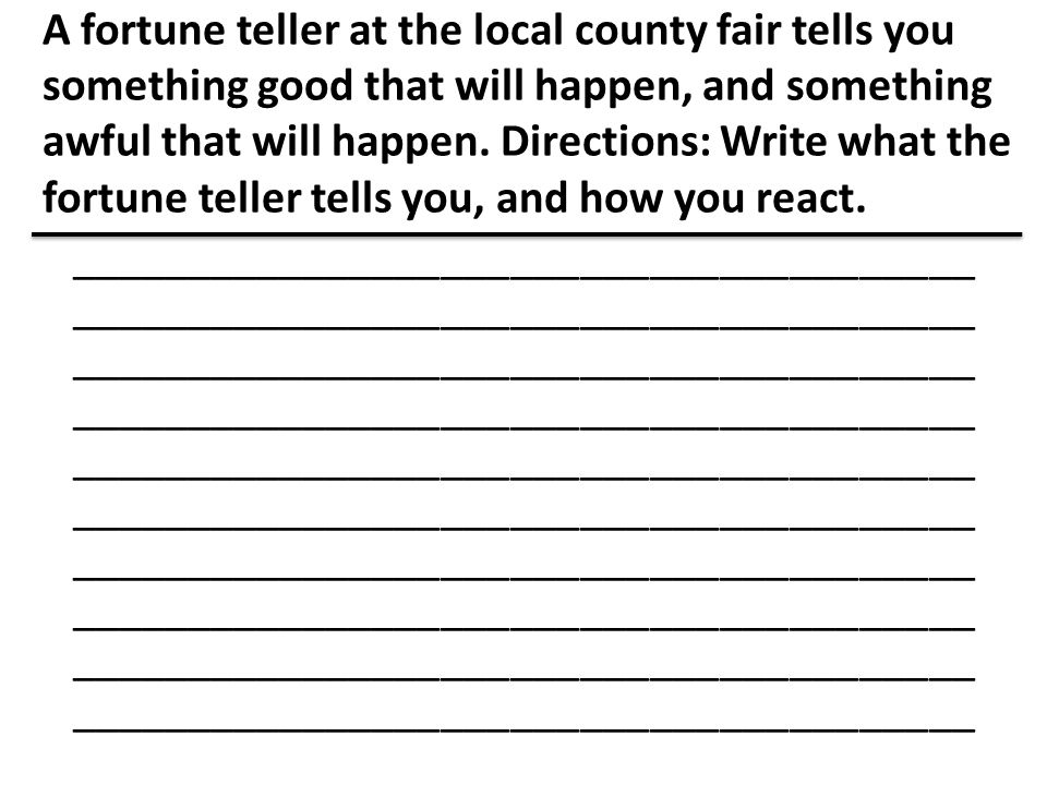 A fortune teller at the local county fair tells you something good that will happen, and something awful that will happen. Directions: Write what the fortune teller tells you, and how you react.
