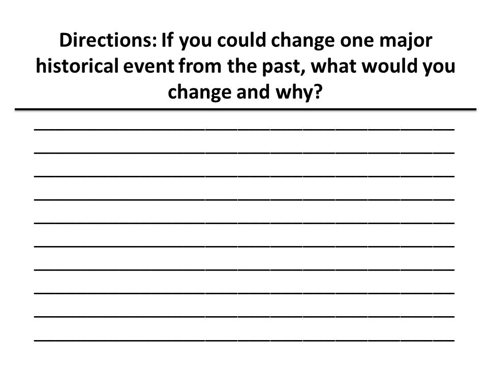 Directions: If you could change one major historical event from the past, what would you change and why