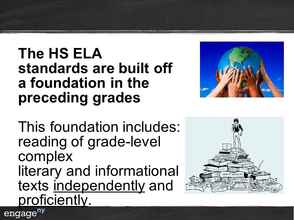 The HS ELA standards are built off a foundation in the preceding grades This foundation includes: reading of grade-level complex literary and informational texts independently and proficiently.