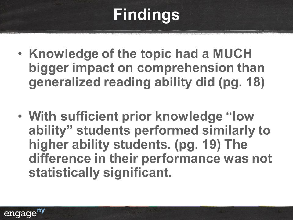 Findings Knowledge of the topic had a MUCH bigger impact on comprehension than generalized reading ability did (pg. 18)