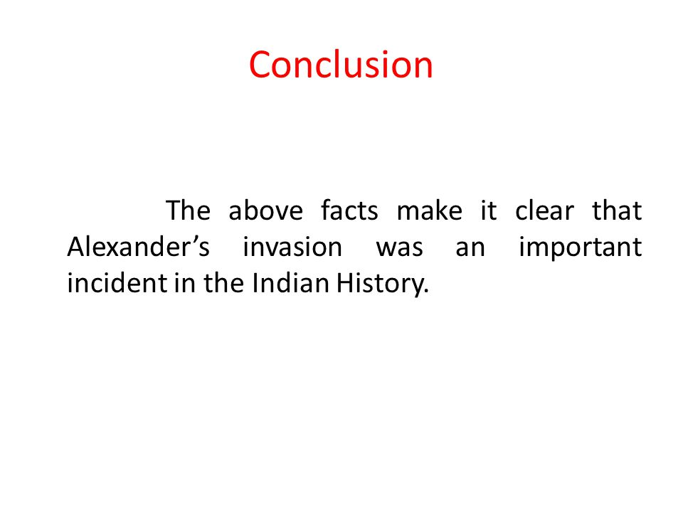 Conclusion The above facts make it clear that Alexander's invasion was an important incident in the Indian History.