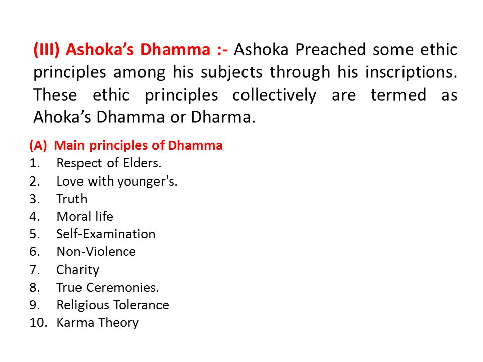 (III) Ashoka's Dhamma :- Ashoka Preached some ethic principles among his subjects through his inscriptions. These ethic principles collectively are termed as Ahoka's Dhamma or Dharma.