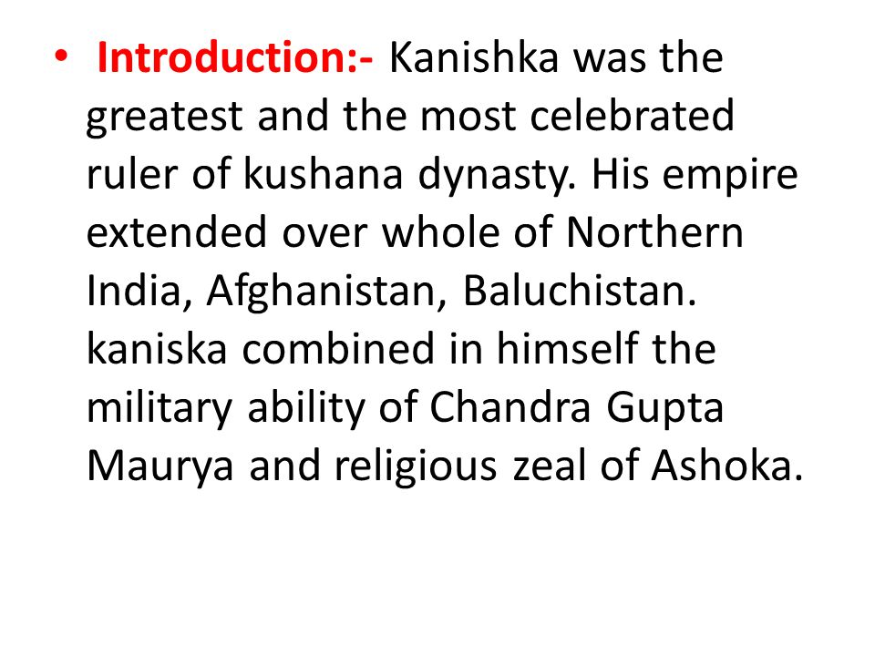 Introduction:- Kanishka was the greatest and the most celebrated ruler of kushana dynasty.