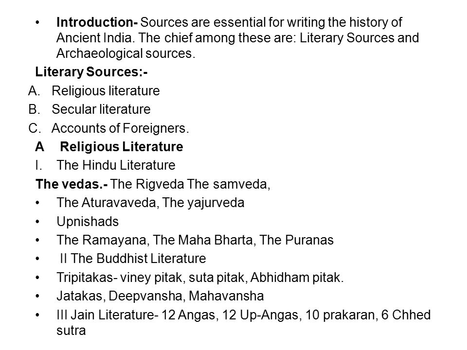 Introduction- Sources are essential for writing the history of Ancient India. The chief among these are: Literary Sources and Archaeological sources.