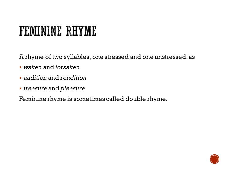 Feminine Rhyme A rhyme of two syllables, one stressed and one unstressed, as. waken and forsaken. audition and rendition.