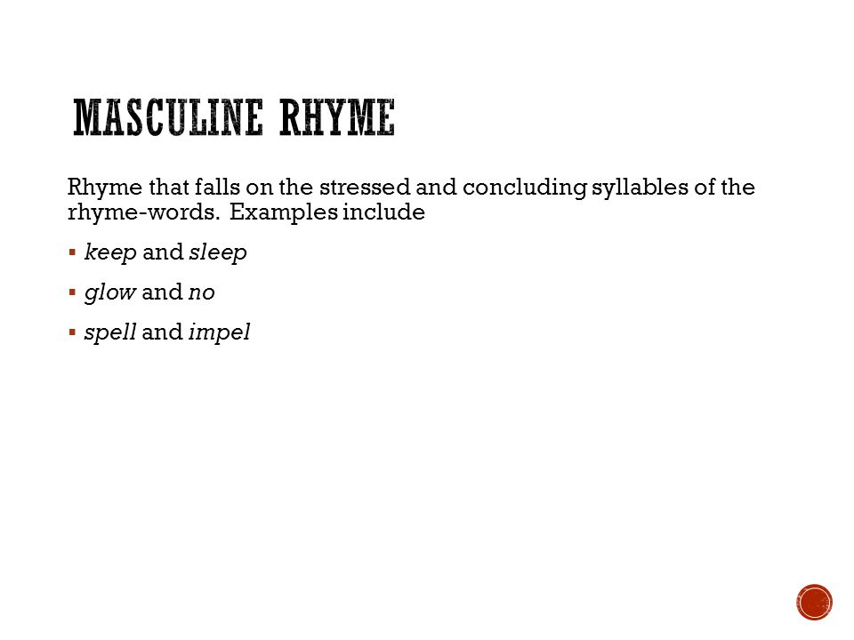 Masculine Rhyme Rhyme that falls on the stressed and concluding syllables of the rhyme-words. Examples include.