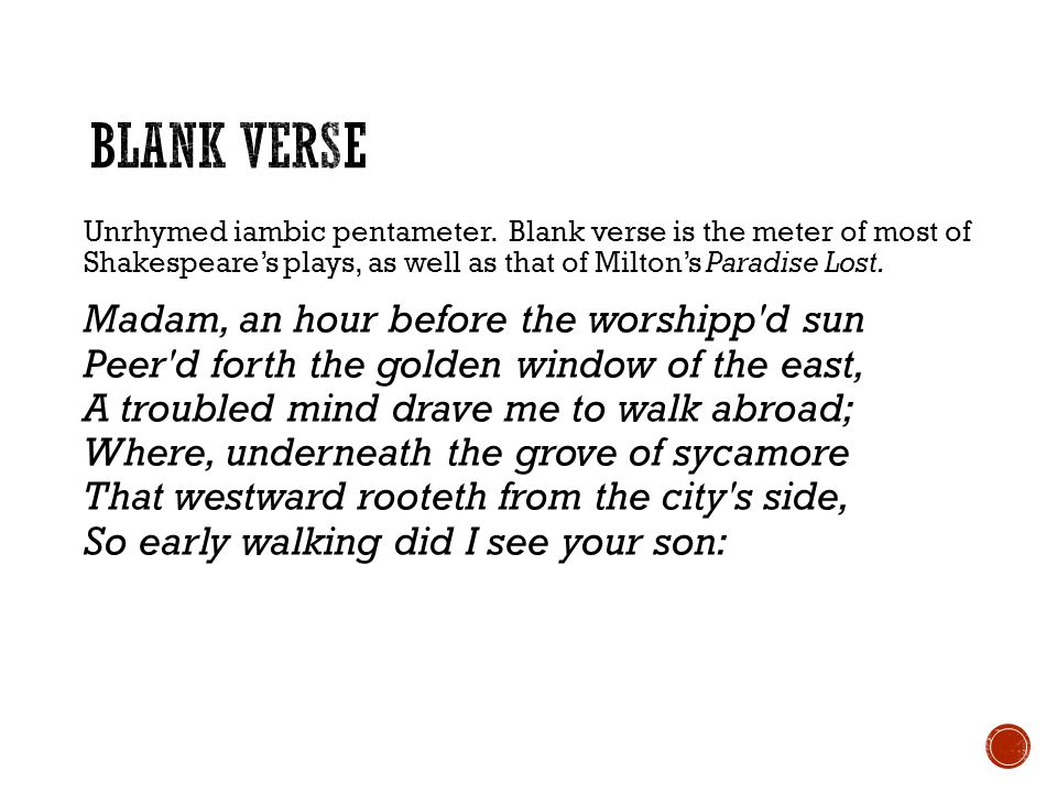 Blank Verse Unrhymed iambic pentameter. Blank verse is the meter of most of Shakespeare's plays, as well as that of Milton's Paradise Lost.