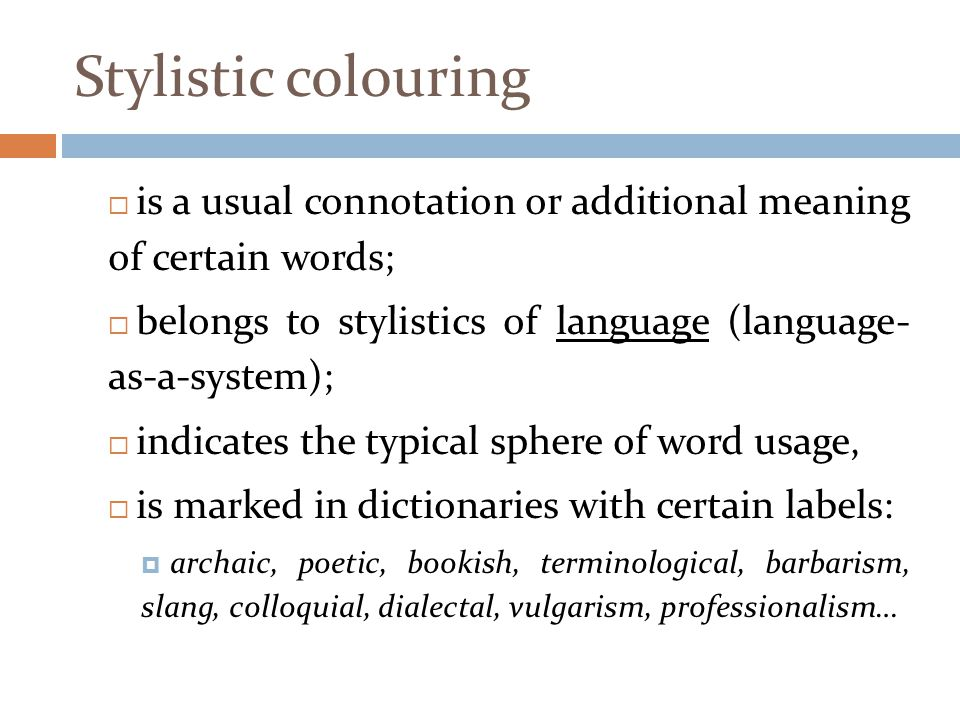 Stylistic colouring is a usual connotation or additional meaning of certain words; belongs to stylistics of language (language- as-a-system);