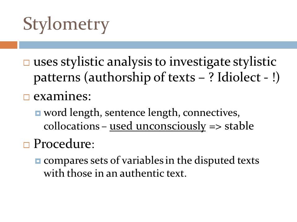 Stylometry uses stylistic analysis to investigate stylistic patterns (authorship of texts – Idiolect - !)