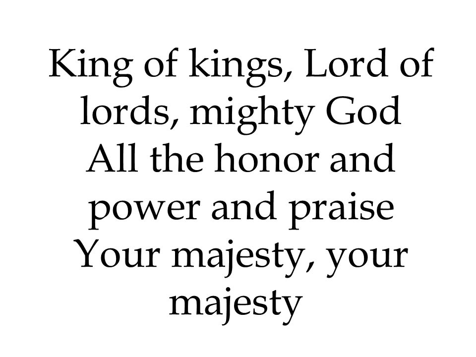 King of kings, Lord of lords, mighty God All the honor and power and praise Your majesty, your majesty