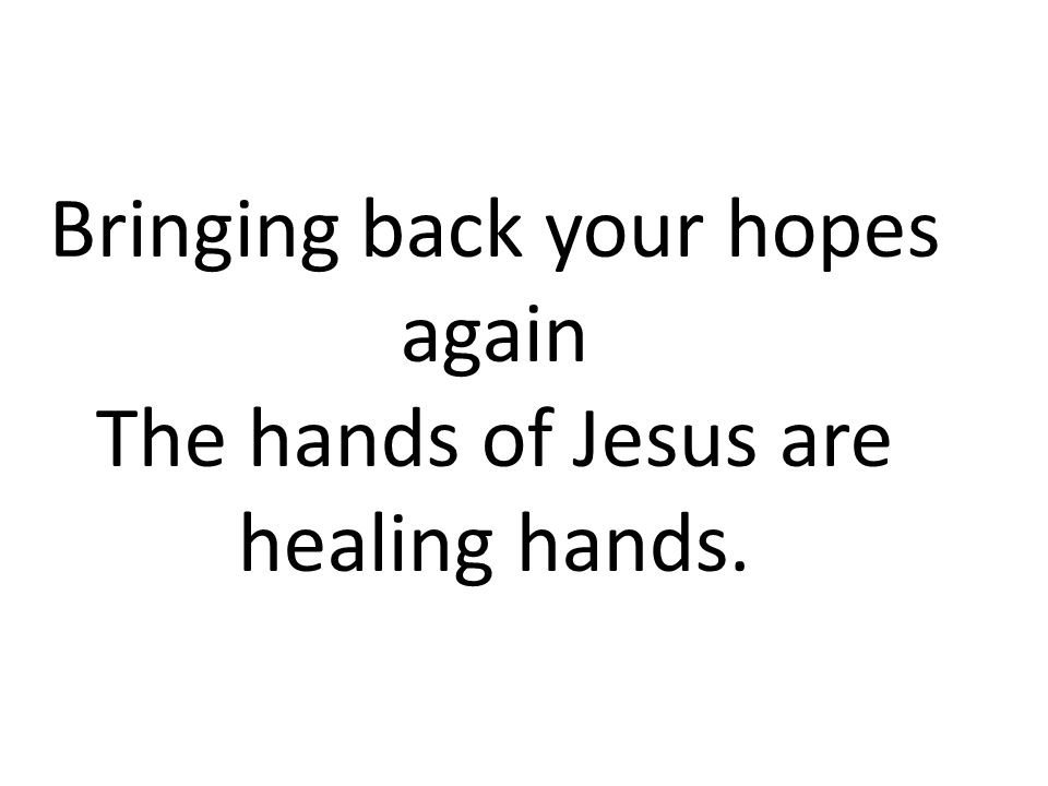 Bringing back your hopes again The hands of Jesus are healing hands.