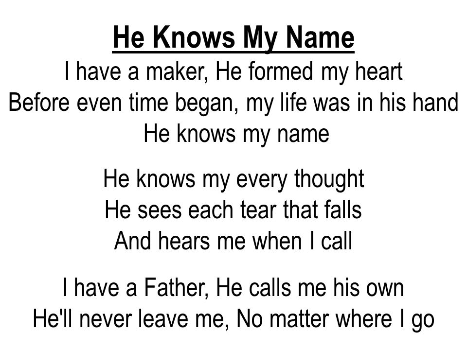 He Knows My Name I have a maker, He formed my heart