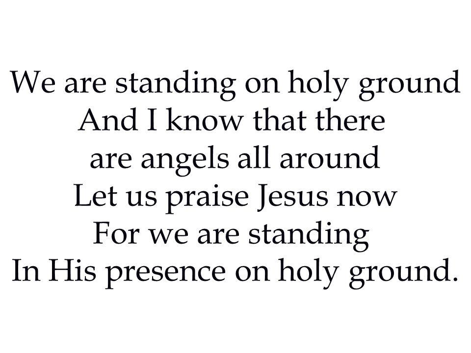 We are standing on holy ground And I know that there