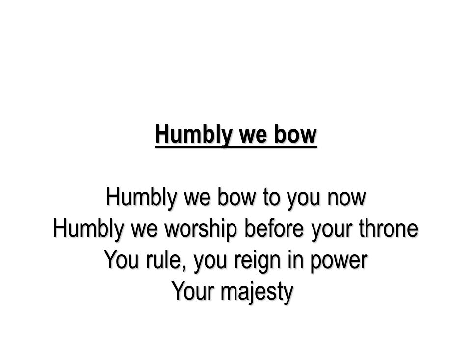Humbly we bow Humbly we bow to you now Humbly we worship before your throne You rule, you reign in power Your majesty