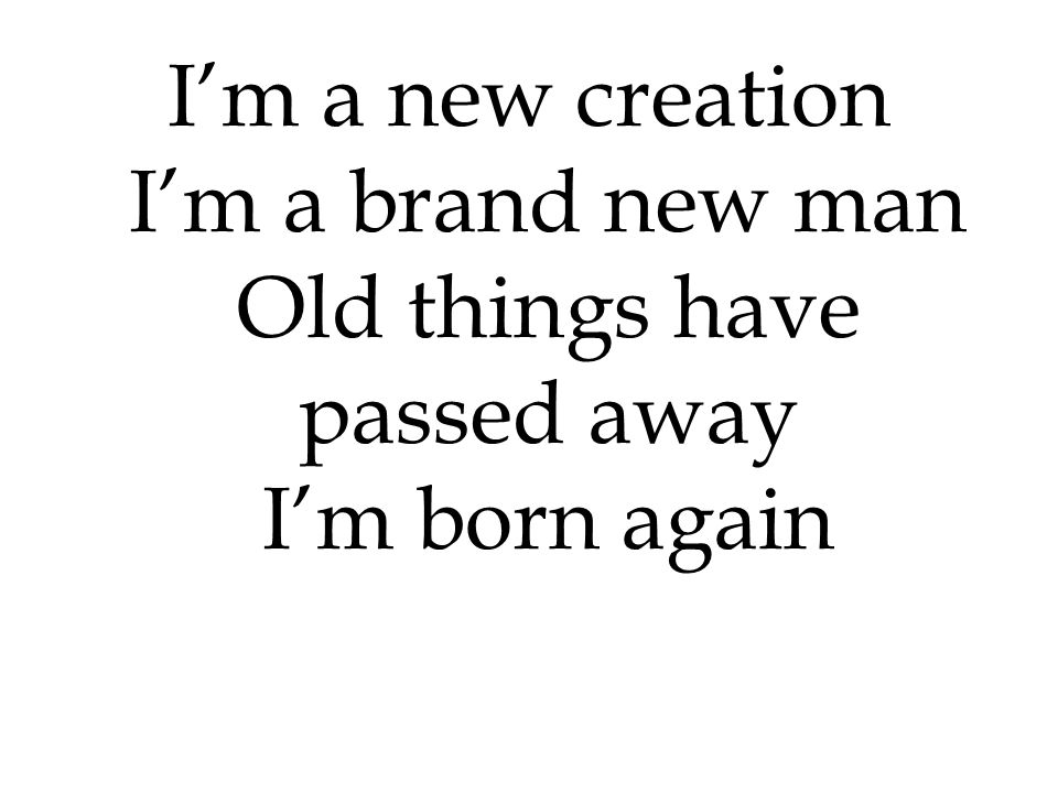 I'm a new creation I'm a brand new man Old things have passed away I'm born again