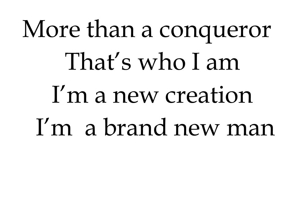 More than a conqueror That's who I am I'm a new creation I'm a brand new man