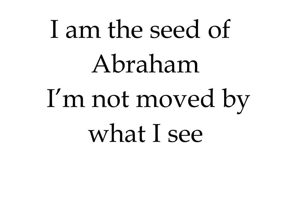 I am the seed of Abraham I'm not moved by what I see