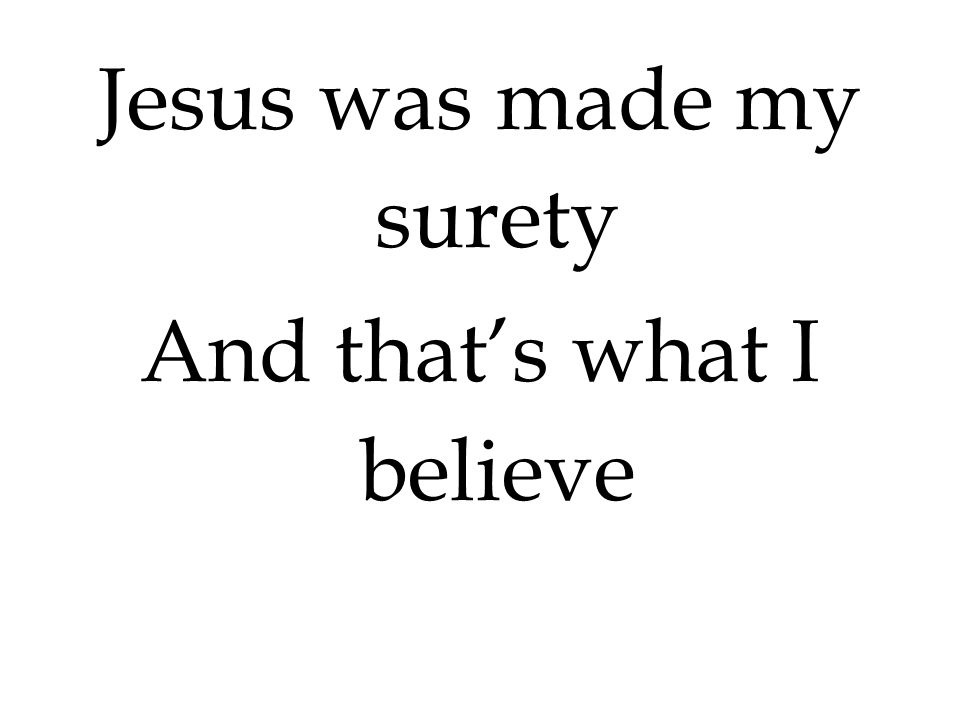 Jesus was made my surety And that's what I believe
