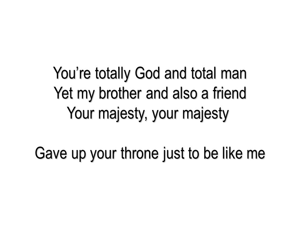 You're totally God and total man Yet my brother and also a friend Your majesty, your majesty Gave up your throne just to be like me