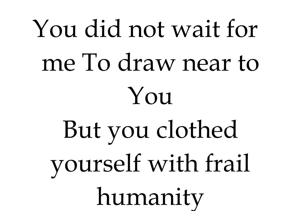 You did not wait for me To draw near to You But you clothed yourself with frail humanity