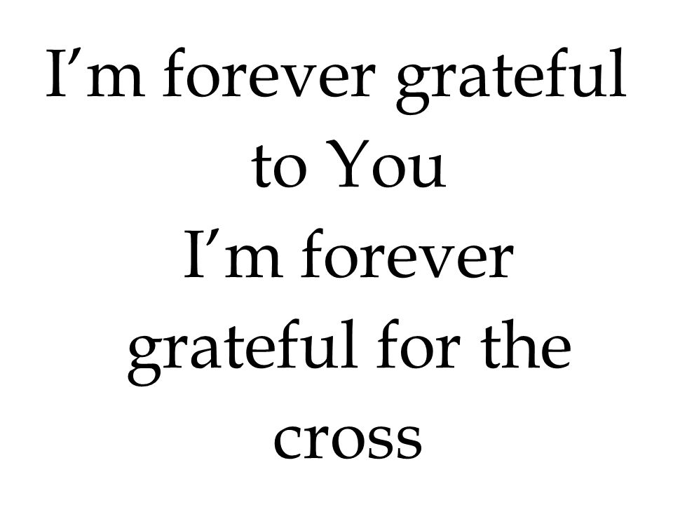 I'm forever grateful to You I'm forever grateful for the cross