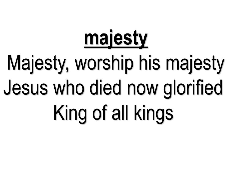 majesty Majesty, worship his majesty Jesus who died now glorified King of all kings 13 13 13
