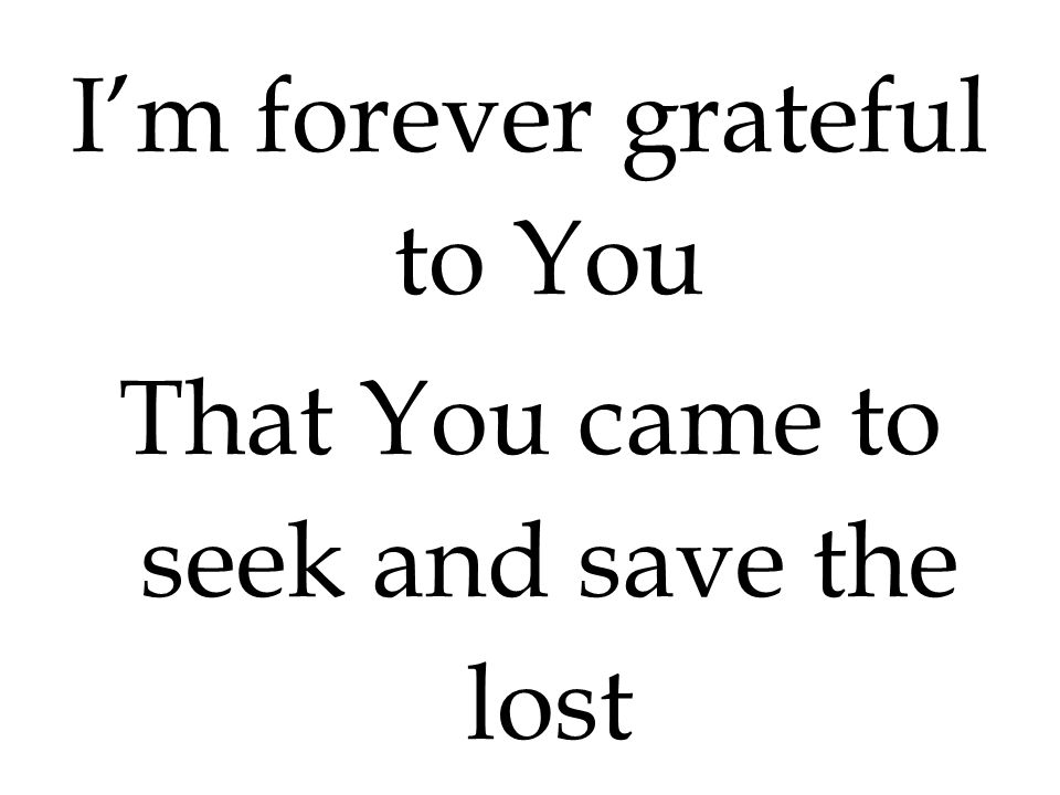 I'm forever grateful to You That You came to seek and save the lost
