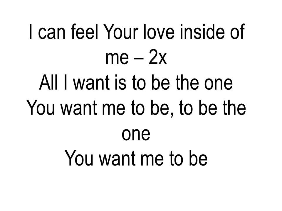 I can feel Your love inside of me – 2x All I want is to be the one