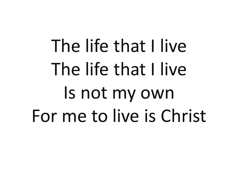 The life that I live Is not my own For me to live is Christ 135