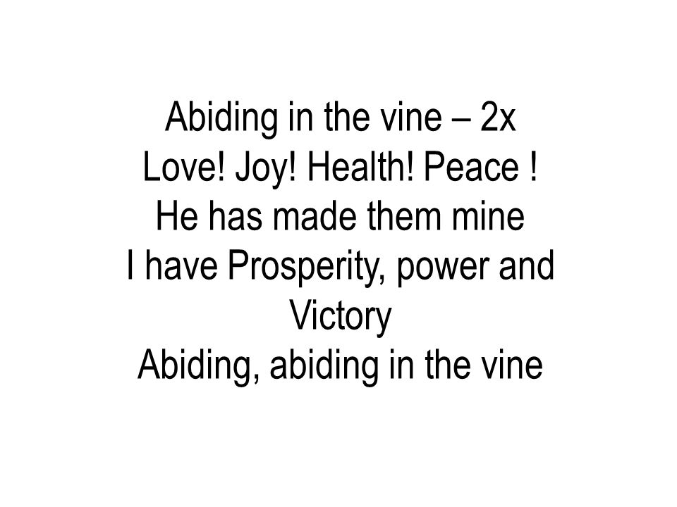 I have Prosperity, power and Victory Abiding, abiding in the vine