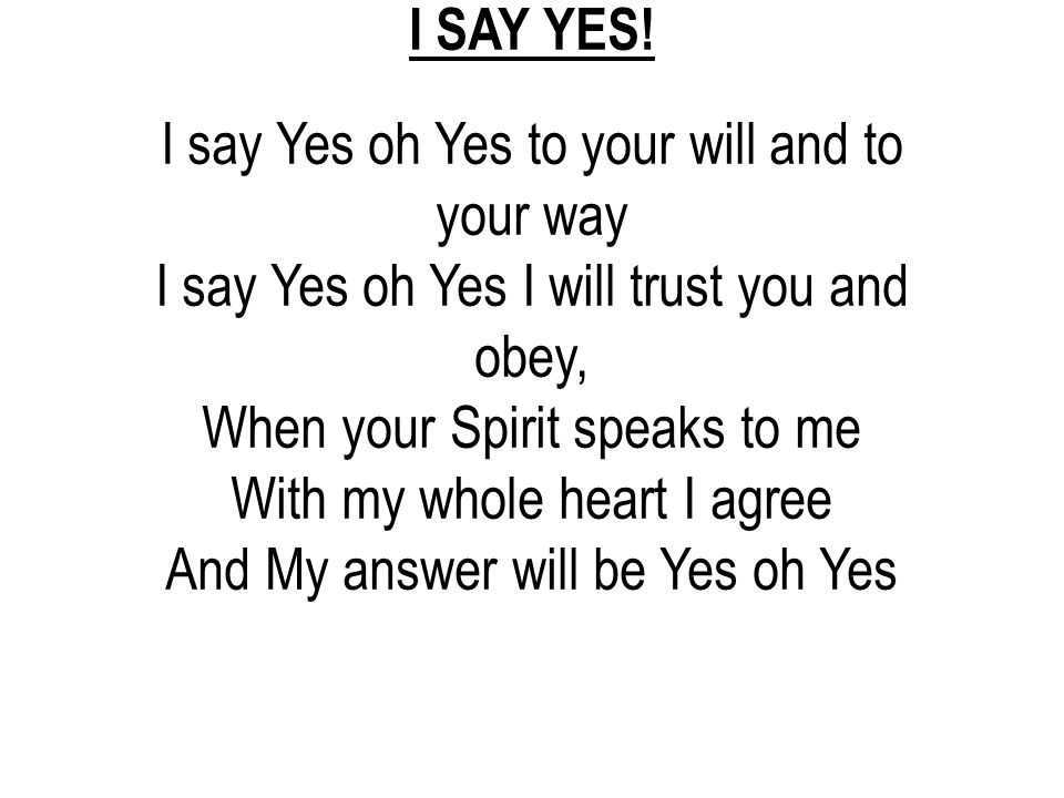 I say Yes oh Yes to your will and to your way