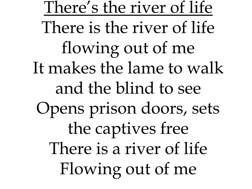 There's the river of life There is the river of life flowing out of me