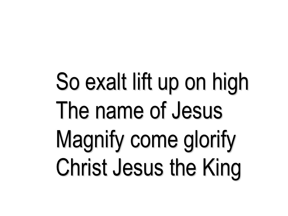 So exalt lift up on high The name of Jesus Magnify come glorify Christ Jesus the King