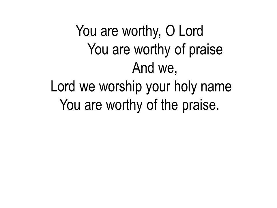 You are worthy of praise And we, Lord we worship your holy name