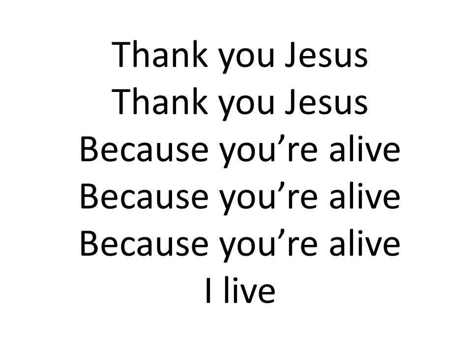 Thank you Jesus Because you're alive I live
