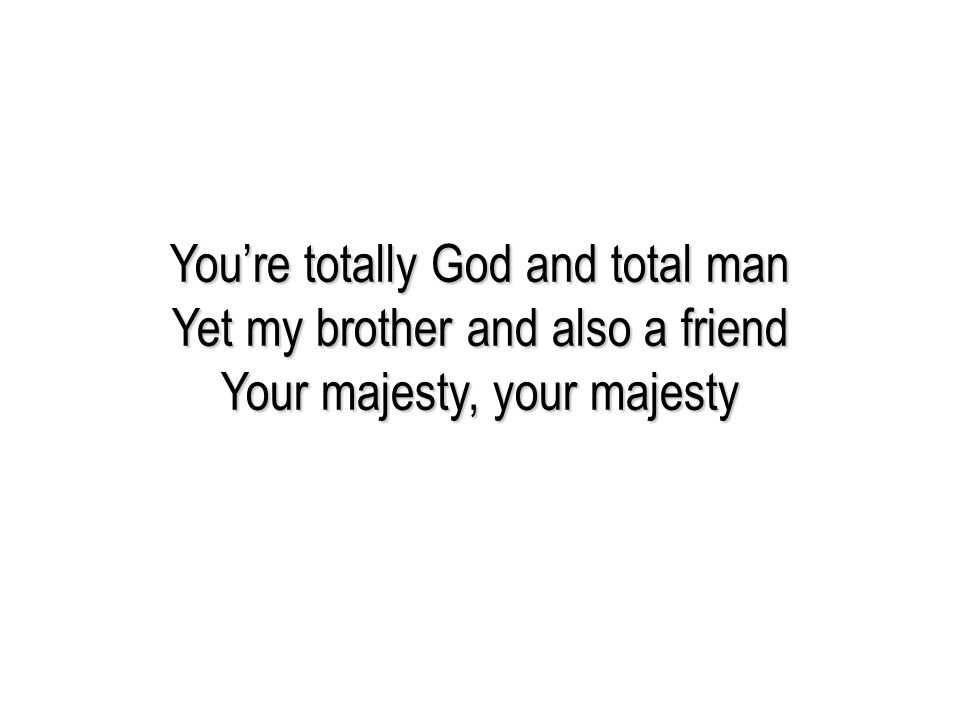 You're totally God and total man Yet my brother and also a friend Your majesty, your majesty