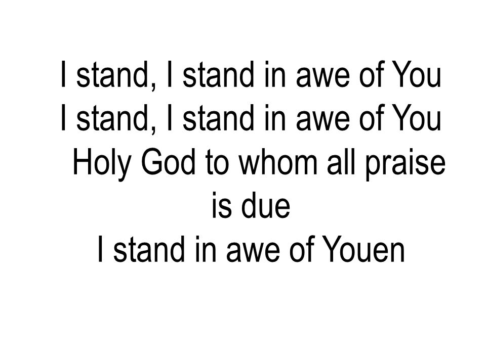 I stand, I stand in awe of You Holy God to whom all praise is due