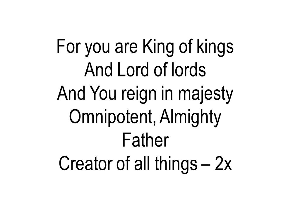 For you are King of kings And Lord of lords And You reign in majesty