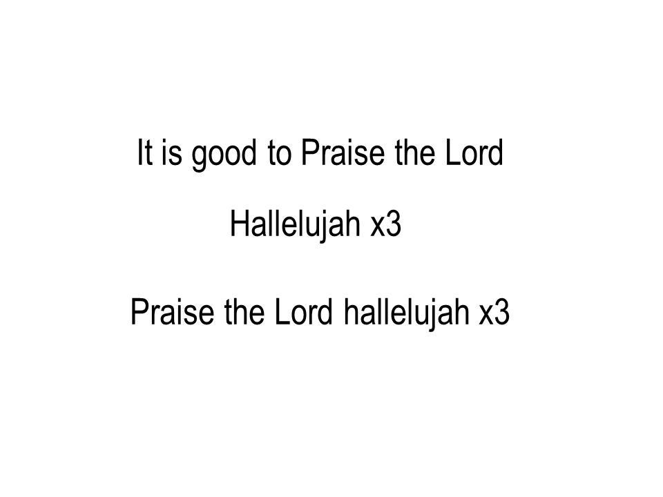 It is good to Praise the Lord Hallelujah x3