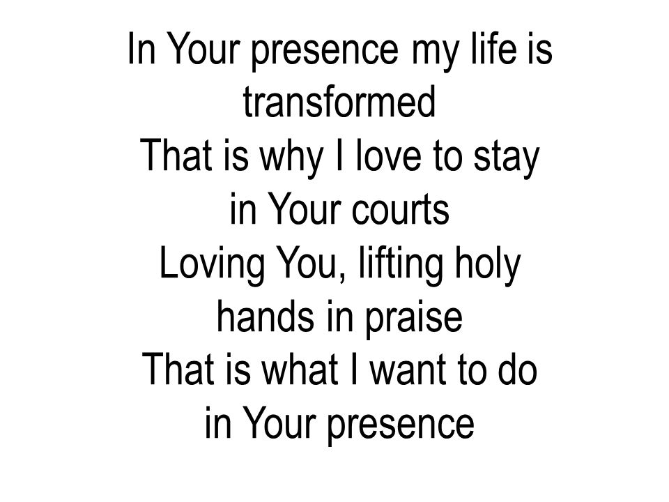In Your presence my life is transformed That is why I love to stay