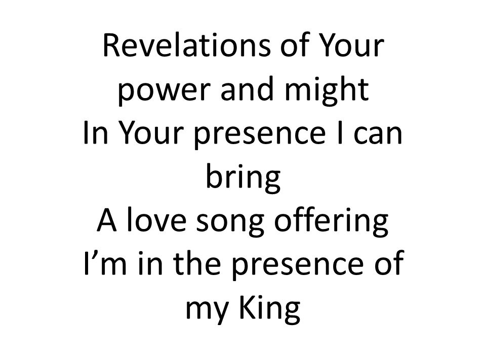 Revelations of Your power and might In Your presence I can bring