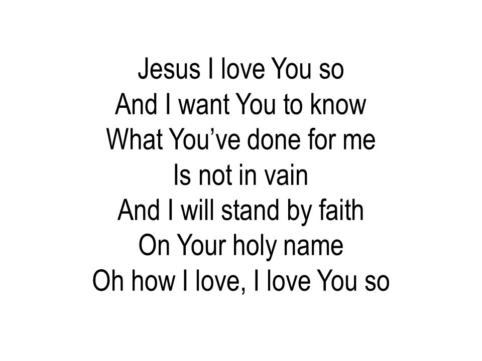 Jesus I love You so And I want You to know What You've done for me Is not in vain