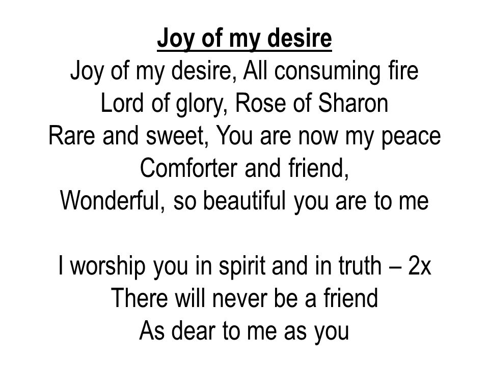 Joy of my desire, All consuming fire Lord of glory, Rose of Sharon
