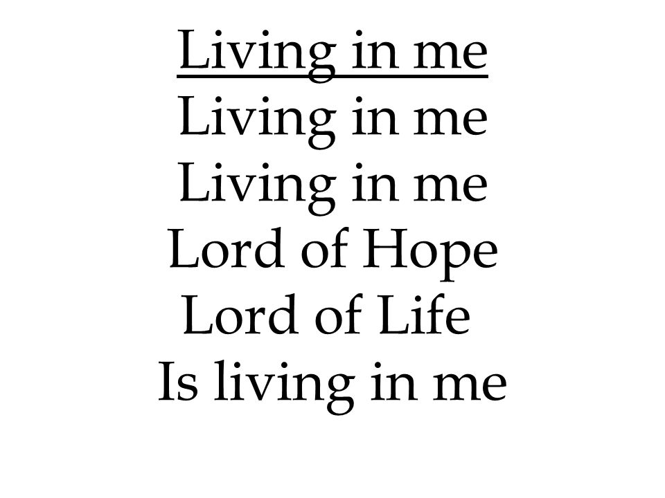 Living in me Lord of Hope Lord of Life Is living in me 187