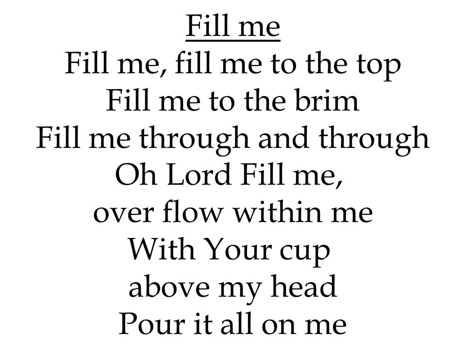over flow within me With Your cup above my head Pour it all on me