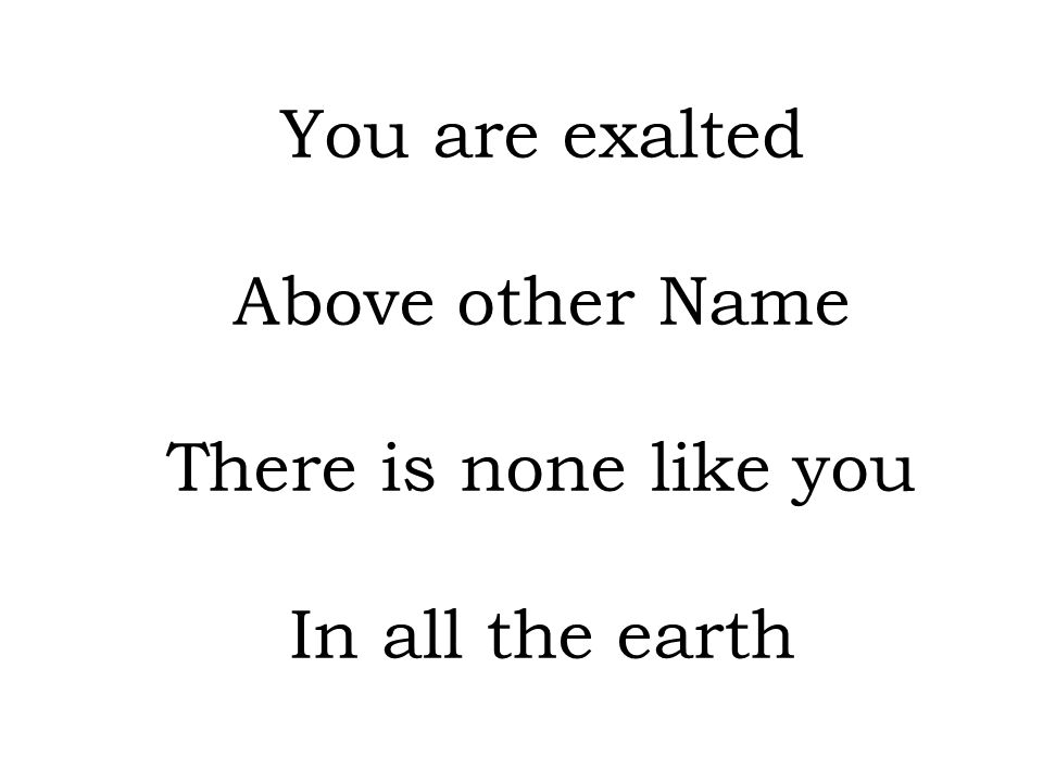 You are exalted Above other Name There is none like you