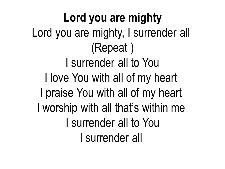 Lord you are mighty, I surrender all (Repeat ) I surrender all to You