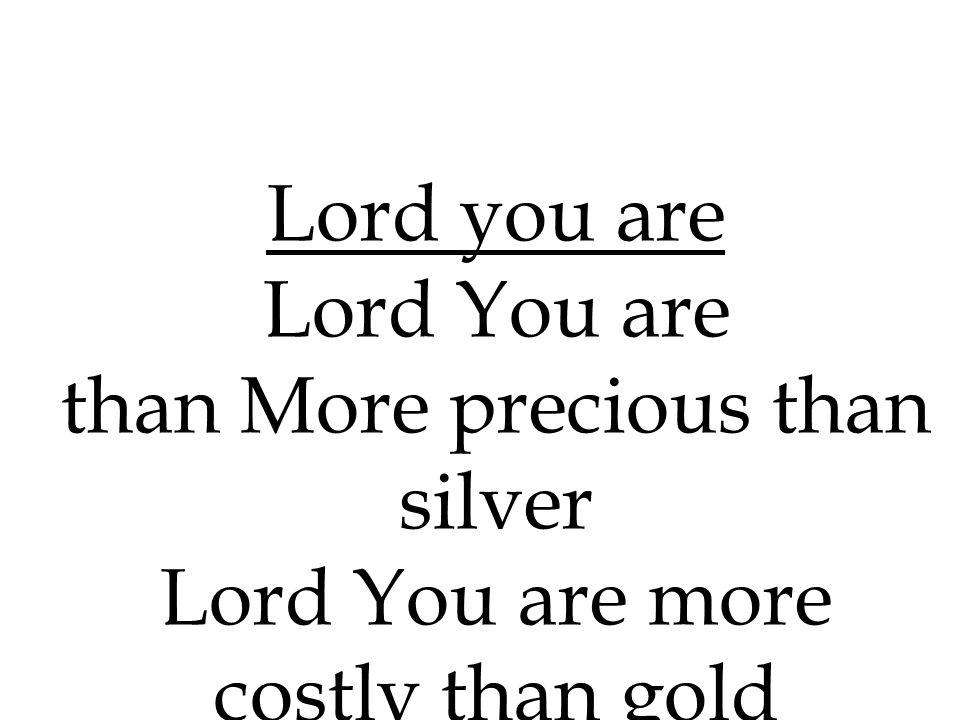 than More precious than silver Lord You are more costly than gold