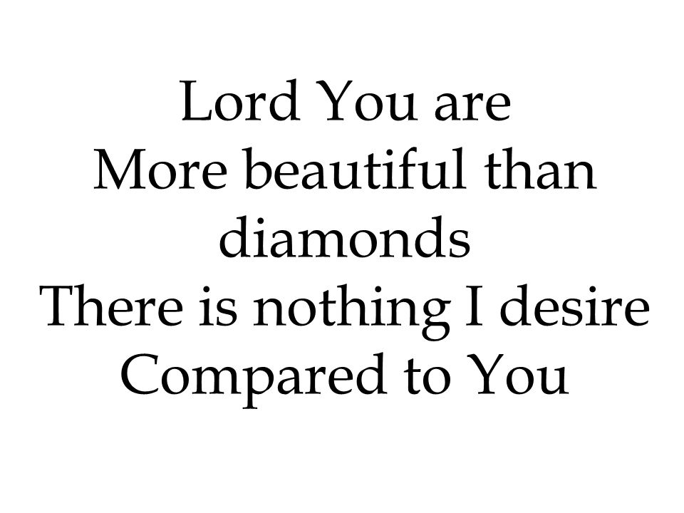 More beautiful than diamonds There is nothing I desire Compared to You